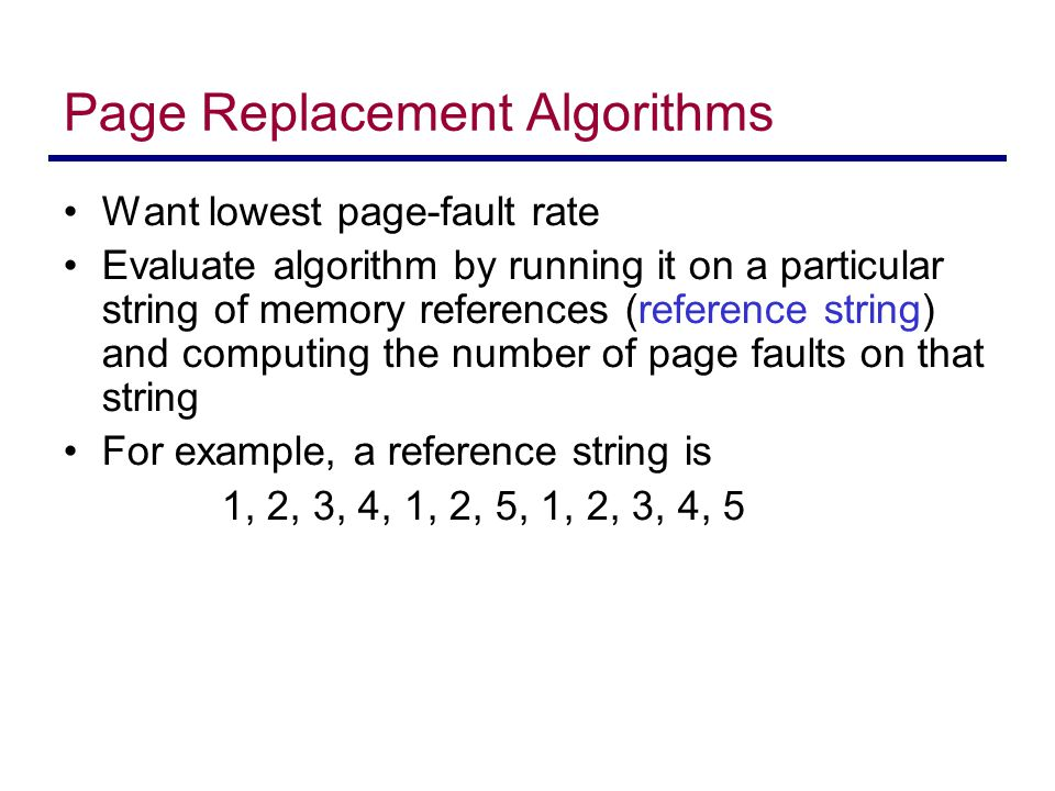 Page Replacement Algorithms Want lowest page-fault rate Evaluate algorithm by running it on a particular string of memory references (reference string