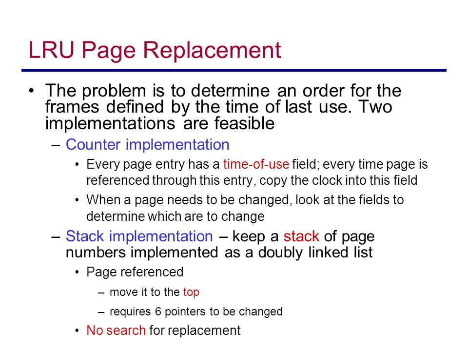 LRU Page Replacement The problem is to determine an order for the frames defined by the time of last use. Two implementations are feasible –Counter im