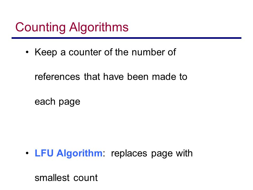Counting Algorithms Keep a counter of the number of references that have been made to each page LFU Algorithm: replaces page with smallest count MFU A