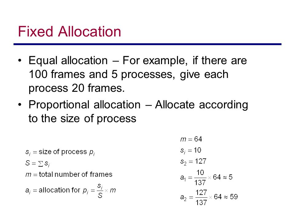 Fixed Allocation Equal allocation – For example, if there are 100 frames and 5 processes, give each process 20 frames. Proportional allocation – Alloc