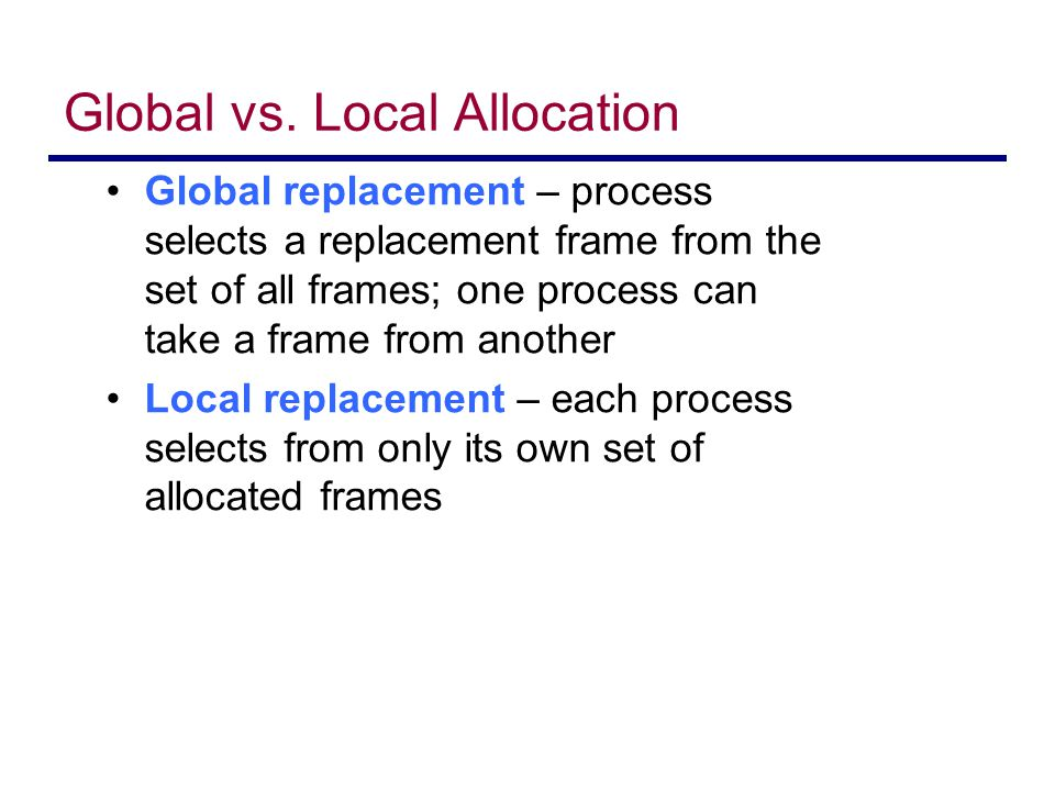 Global vs. Local Allocation Global replacement – process selects a replacement frame from the set of all frames; one process can take a frame from ano
