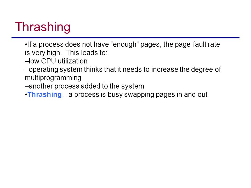 Thrashing If a process does not have enough pages, the page-fault rate is very high. This leads to: –low CPU utilization –operating system thinks that