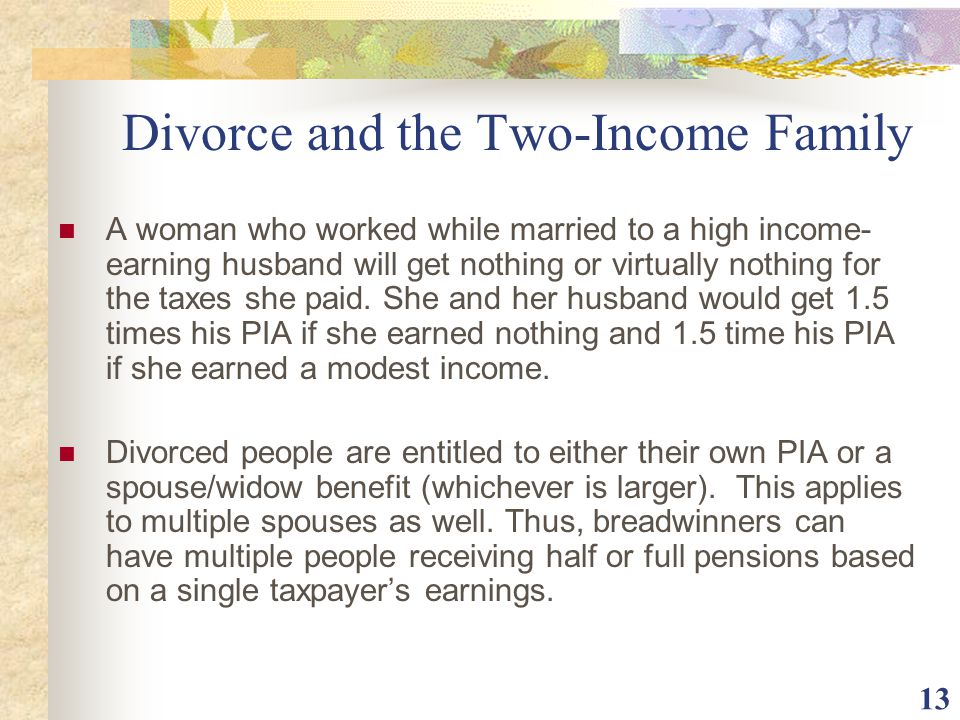 13 Divorce and the Two-Income Family A woman who worked while married to a high income- earning husband will get nothing or virtually nothing for the