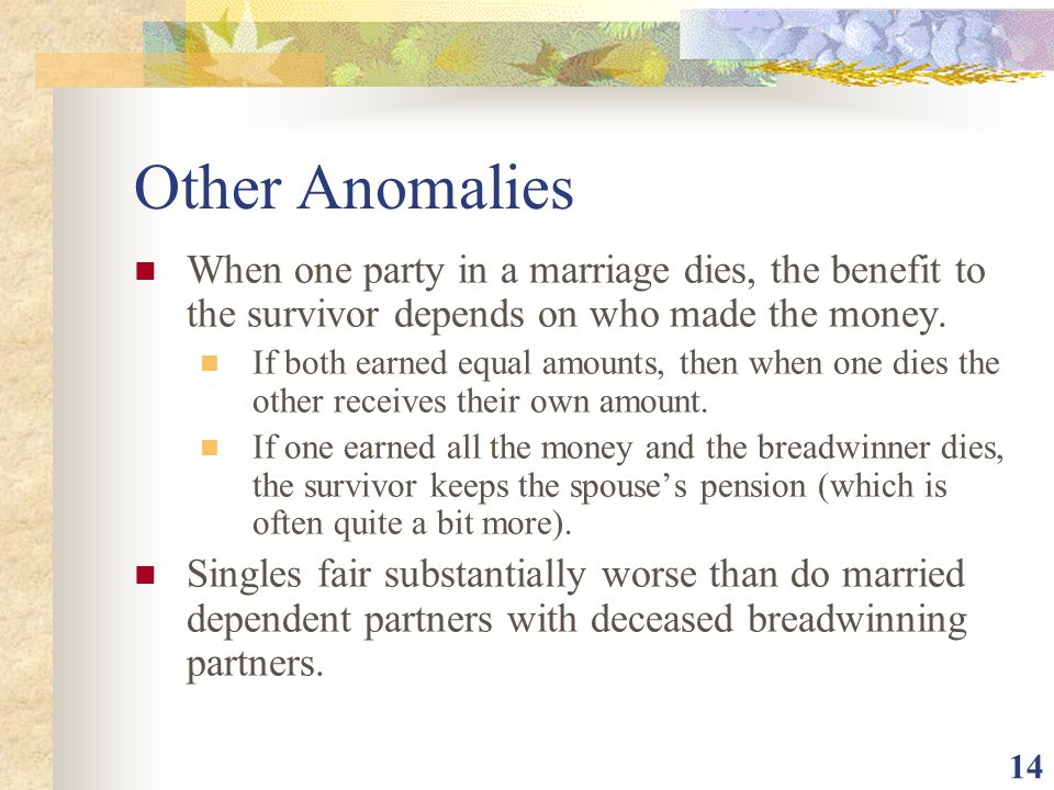 14 Other Anomalies When one party in a marriage dies, the benefit to the survivor depends on who made the money. If both earned equal amounts, then wh