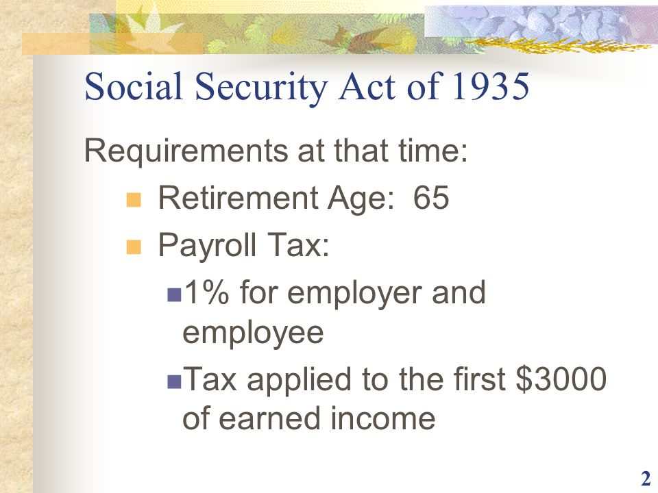 2 Social Security Act of 1935 Requirements at that time: Retirement Age: 65 Payroll Tax: 1% for employer and employee Tax applied to the first $3000 o