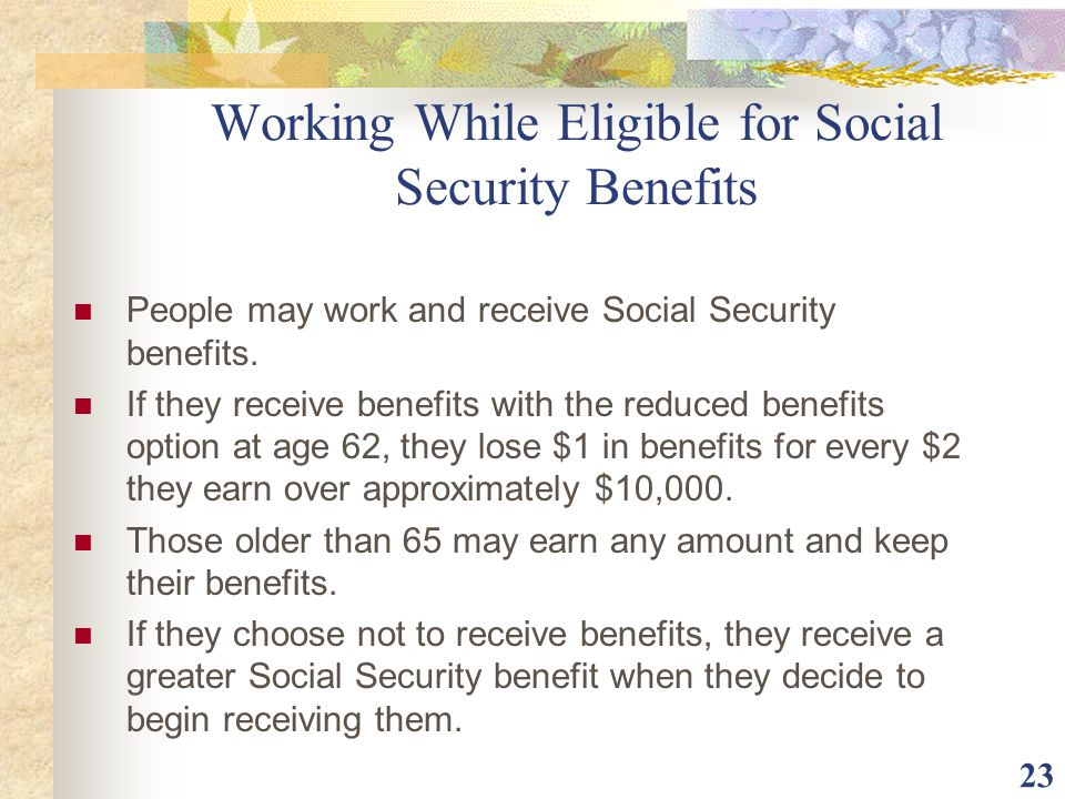 23 Working While Eligible for Social Security Benefits People may work and receive Social Security benefits. If they receive benefits with the reduced