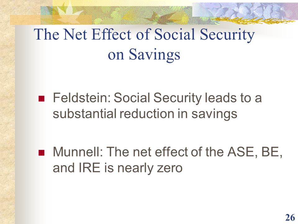 26 The Net Effect of Social Security on Savings Feldstein: Social Security leads to a substantial reduction in savings Munnell: The net effect of the