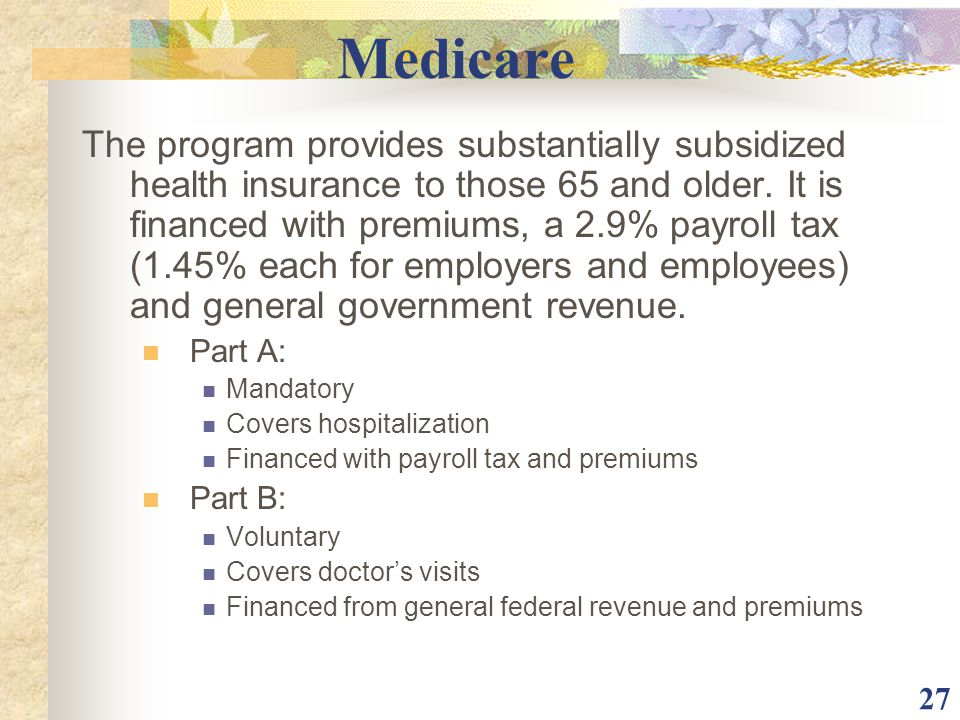 27 Medicare The program provides substantially subsidized health insurance to those 65 and older. It is financed with premiums, a 2.9% payroll tax (1.