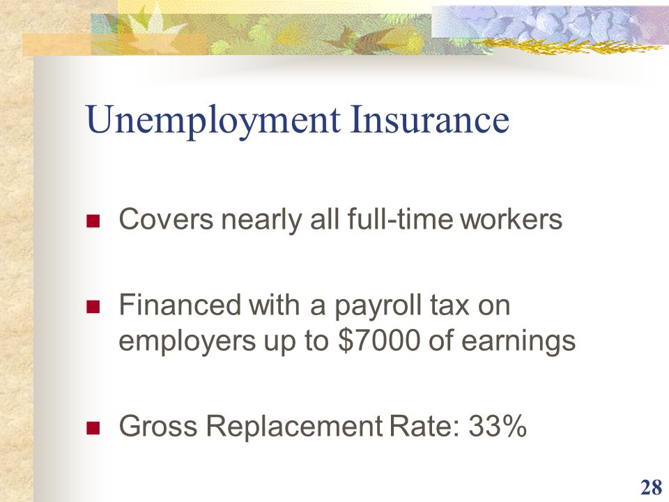 28 Unemployment Insurance Covers nearly all full-time workers Financed with a payroll tax on employers up to $7000 of earnings Gross Replacement Rate: