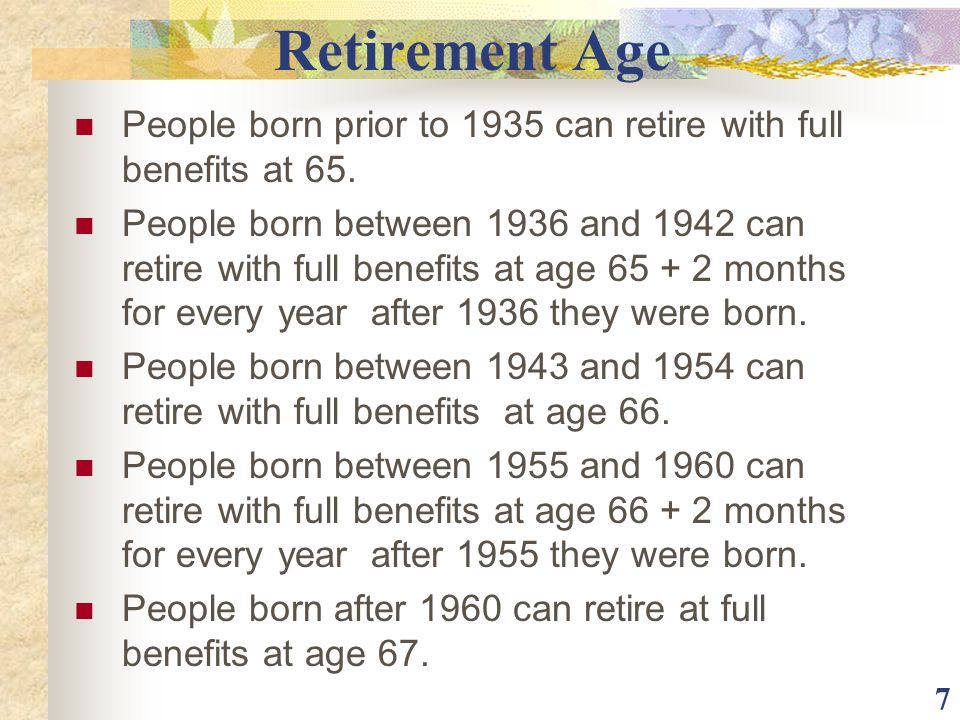 7 Retirement Age People born prior to 1935 can retire with full benefits at 65. People born between 1936 and 1942 can retire with full benefits at age