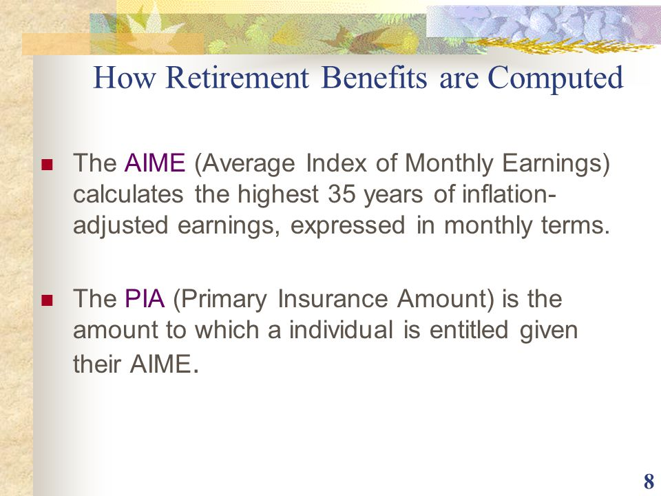 8 How Retirement Benefits are Computed The AIME (Average Index of Monthly Earnings) calculates the highest 35 years of inflation- adjusted earnings, e