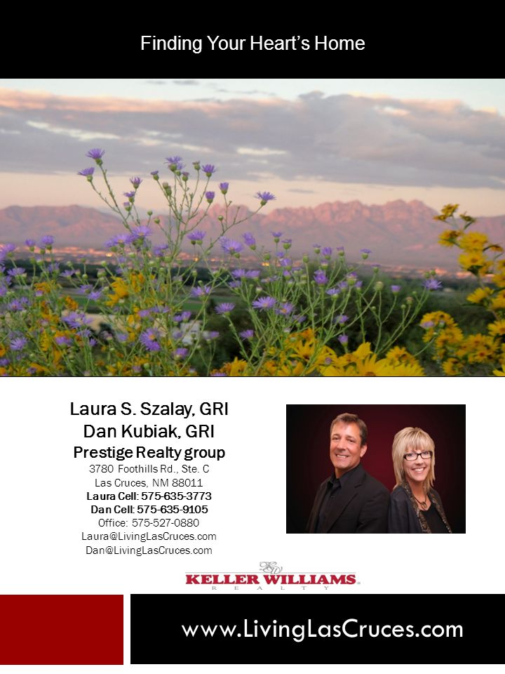 www.LivingLasCruces.com Laura S. Szalay, GRI Dan Kubiak, GRI Prestige Realty group 3780 Foothills Rd., Ste. C Las Cruces, NM 88011 Laura Cell: 575-635
