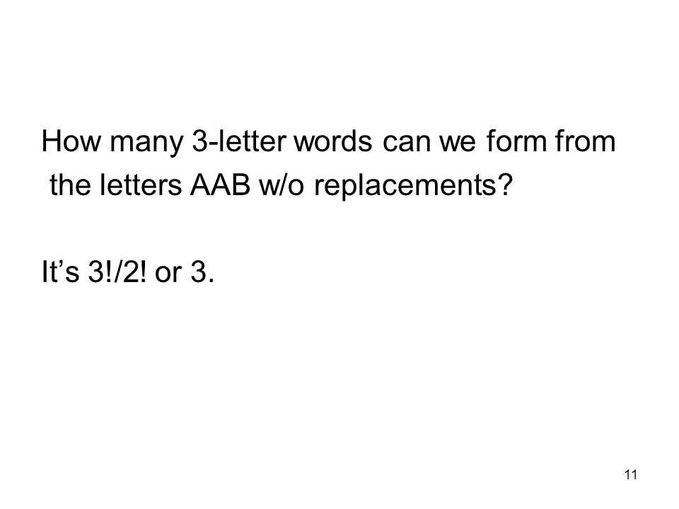 11 How many 3-letter words can we form from the letters AAB w/o replacements? Its 3!/2! or 3.