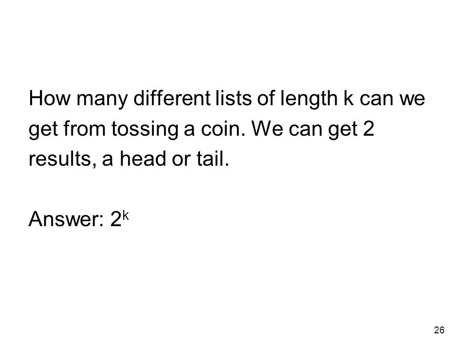 26 How many different lists of length k can we get from tossing a coin. We can get 2 results, a head or tail. Answer: 2 k