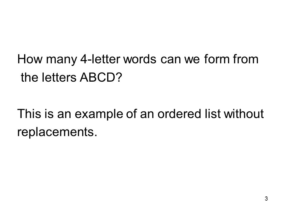 3 How many 4-letter words can we form from the letters ABCD? This is an example of an ordered list without replacements.