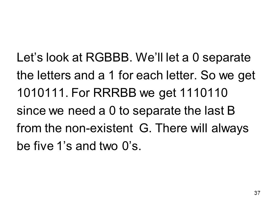 37 Lets look at RGBBB. Well let a 0 separate the letters and a 1 for each letter. So we get 1010111. For RRRBB we get 1110110 since we need a 0 to sep