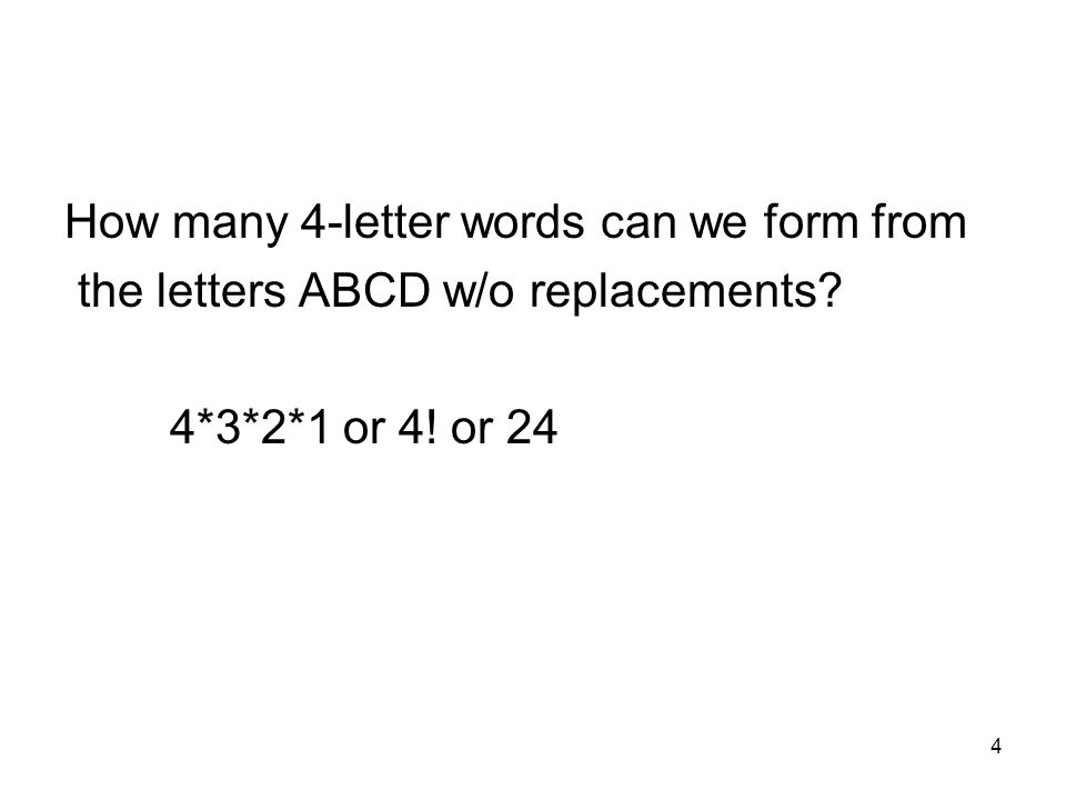4 How many 4-letter words can we form from the letters ABCD w/o replacements? 4*3*2*1 or 4! or 24