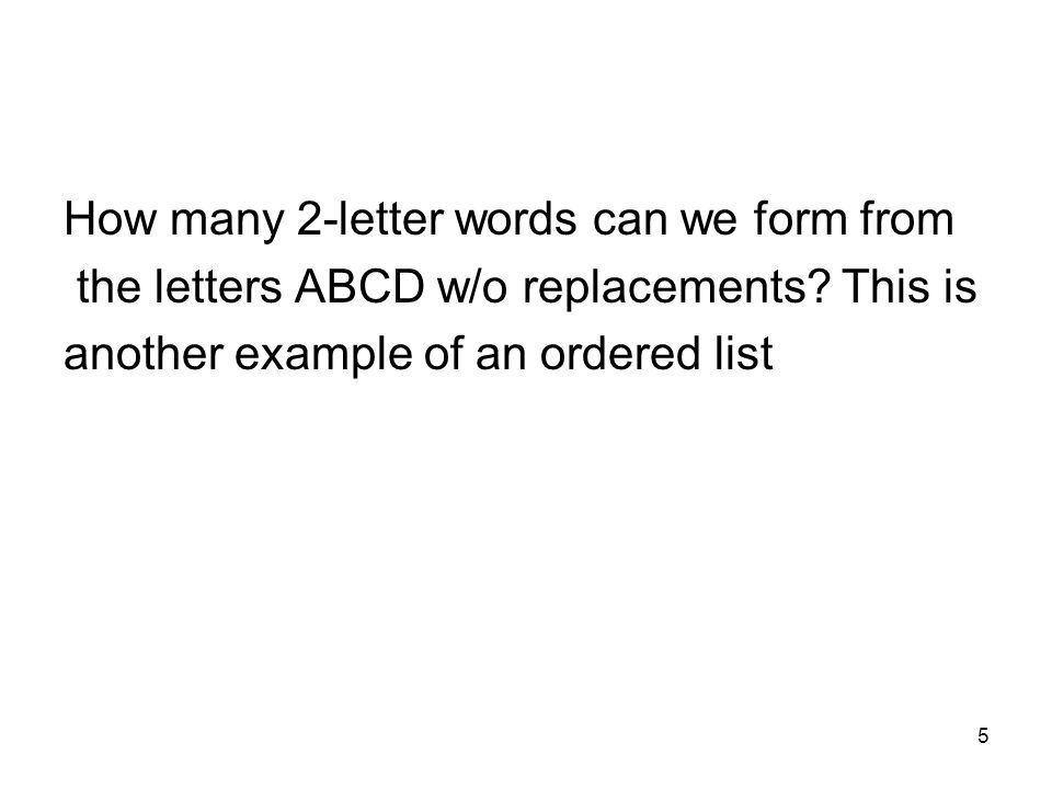5 How many 2-letter words can we form from the letters ABCD w/o replacements? This is another example of an ordered list