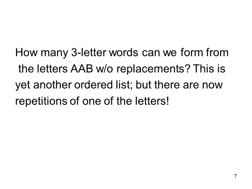 7 How many 3-letter words can we form from the letters AAB w/o replacements? This is yet another ordered list; but there are now repetitions of one of