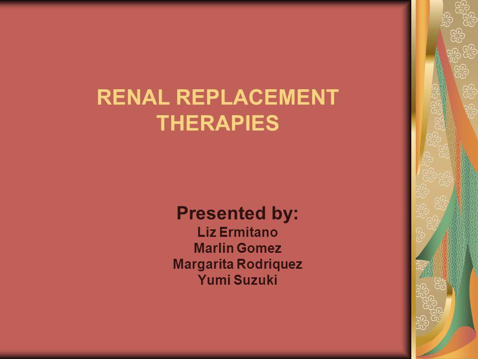RENAL REPLACEMENT THERAPIES Presented by: Liz Ermitano Marlin Gomez Margarita Rodriquez Yumi Suzuki