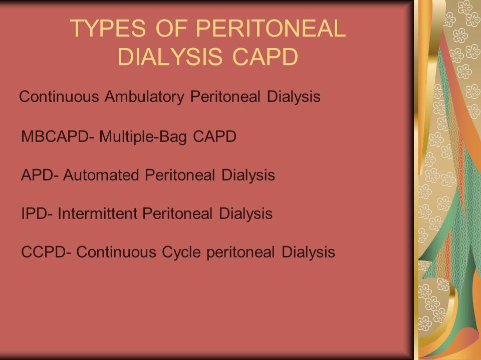 TYPES OF PERITONEAL DIALYSIS CAPD Continuous Ambulatory Peritoneal Dialysis MBCAPD Multiple Bag CAPD APD Automated Peritoneal Dialysis IPD Intermittent Peritoneal Dialysis CCPD Continuous Cycle peritoneal Dialysis