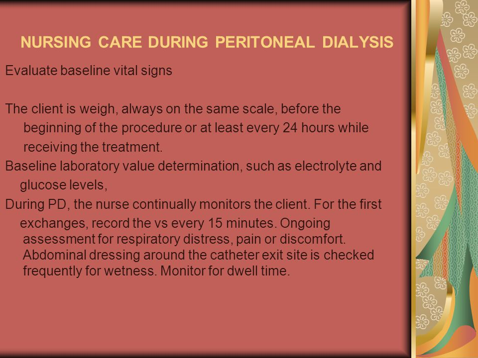 NURSING CARE DURING PERITONEAL DIALYSIS Evaluate baseline vital signs The client is weigh, always on the same scale, before the beginning of the procedure or at least every 24 hours while receiving the treatment.