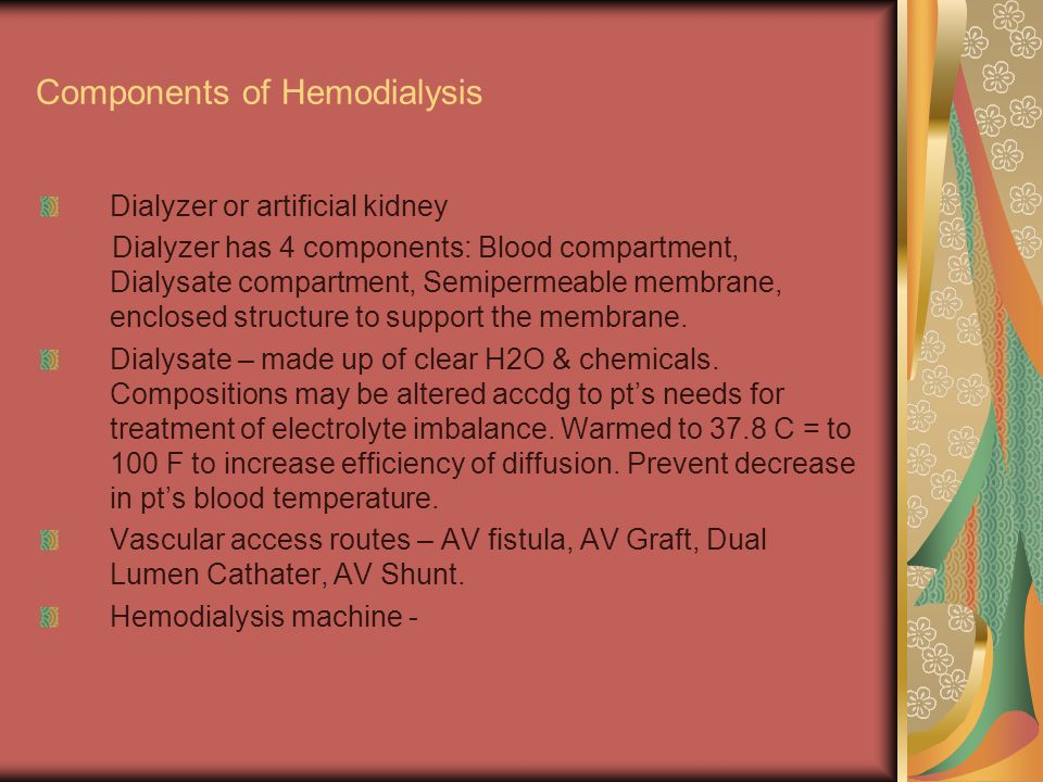 Components of Hemodialysis Dialyzer or artificial kidney Dialyzer has 4 components: Blood compartment, Dialysate compartment, Semipermeable membrane, enclosed structure to support the membrane.