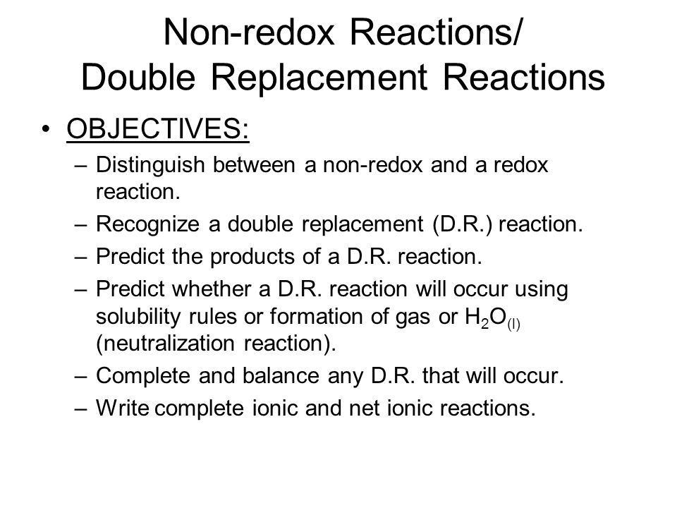 Non-redox Reactions/ Double Replacement Reactions OBJECTIVES: –Distinguish between a non-redox and a redox reaction. –Recognize a double replacement (