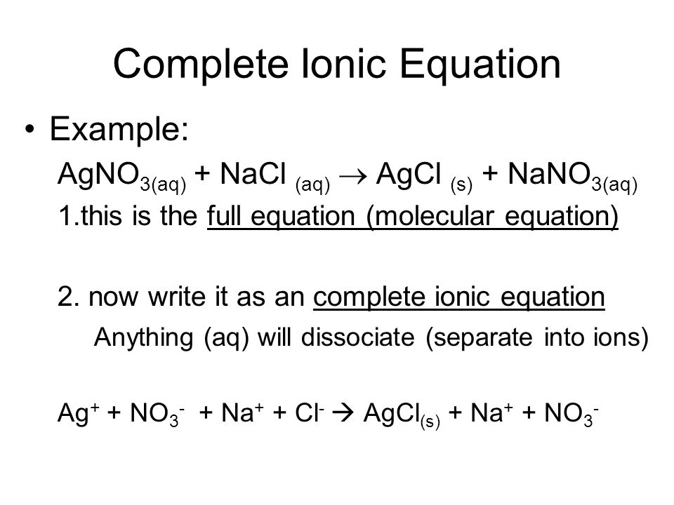 Complete Ionic Equation Example: AgNO 3(aq) + NaCl (aq) AgCl (s) + NaNO 3(aq) 1.this is the full equation (molecular equation) 2. now write it as an c