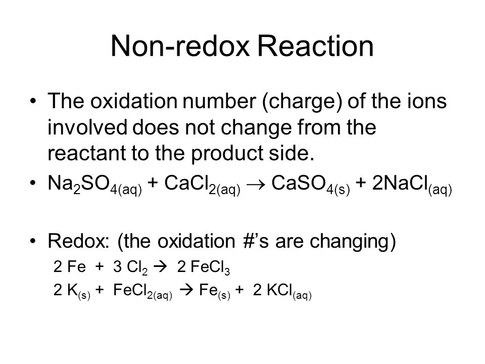 Non-redox Reaction The oxidation number (charge) of the ions involved does not change from the reactant to the product side. Na 2 SO 4(aq) + CaCl 2(aq