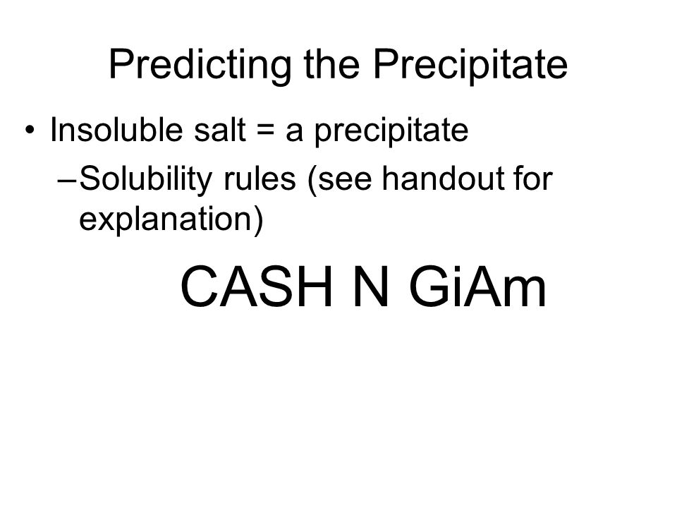 Predicting the Precipitate Insoluble salt = a precipitate –Solubility rules (see handout for explanation) CASH N GiAm