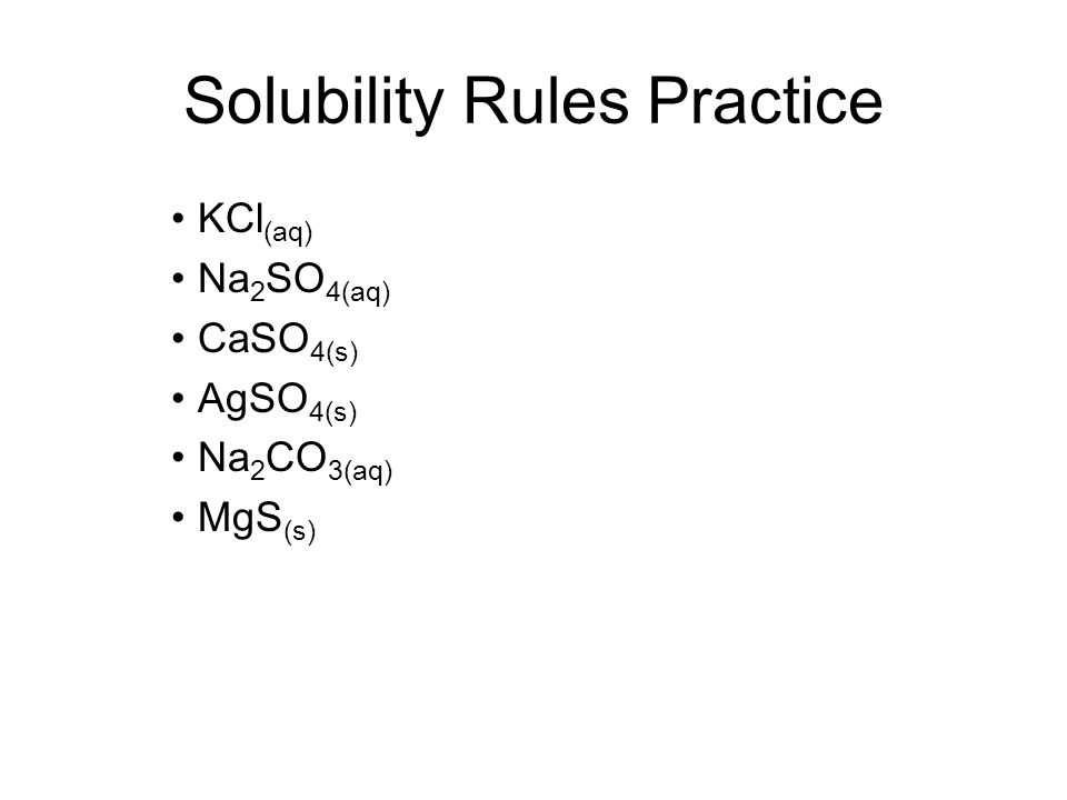 Solubility Rules Practice KCl (aq) Na 2 SO 4(aq) CaSO 4(s) AgSO 4(s) Na 2 CO 3(aq) MgS (s)