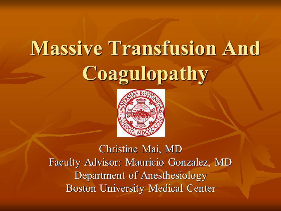 Massive Transfusion And Coagulopathy Christine Mai, MD Faculty Advisor: Mauricio Gonzalez, MD Department of Anesthesiology Boston University Medical C