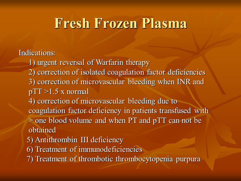 Fresh Frozen Plasma Indications: Indications: 1) urgent reversal of Warfarin therapy 2) correction of isolated coagulation factor deficiencies 3) corr