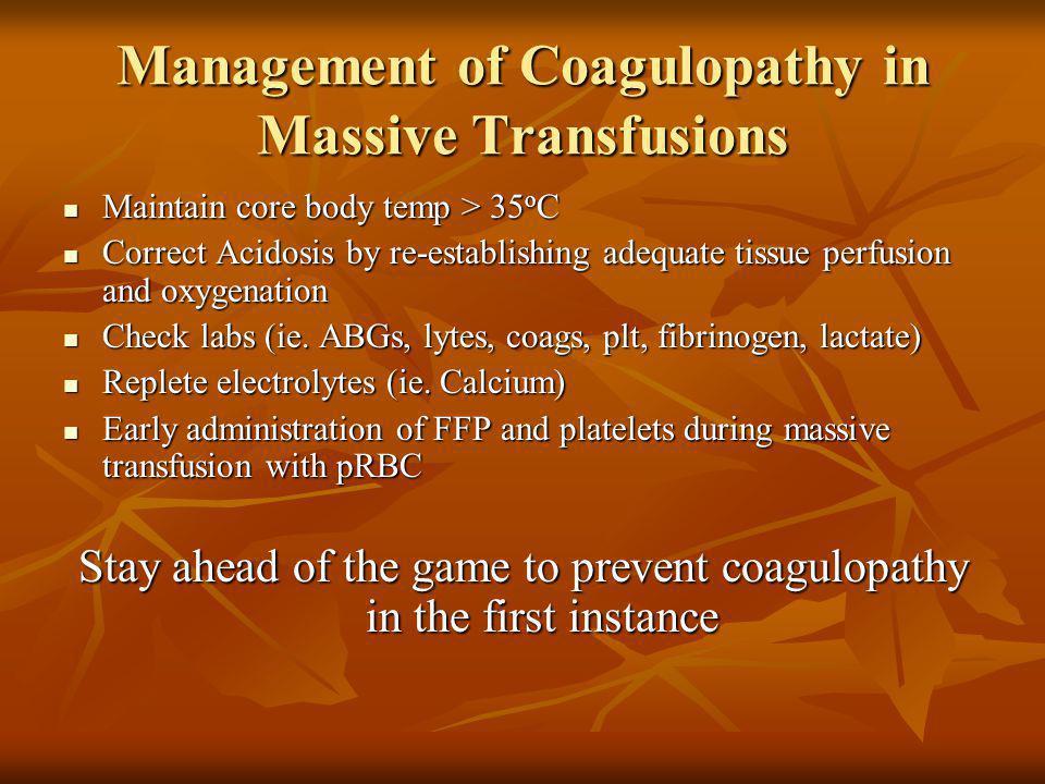 Management of Coagulopathy in Massive Transfusions Maintain core body temp > 35 o C Maintain core body temp > 35 o C Correct Acidosis by re-establishi