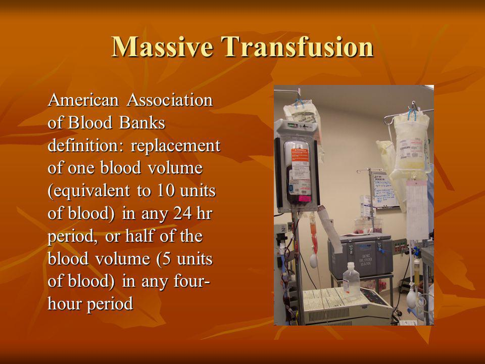 Massive Transfusion American Association of Blood Banks definition: replacement of one blood volume (equivalent to 10 units of blood) in any 24 hr per
