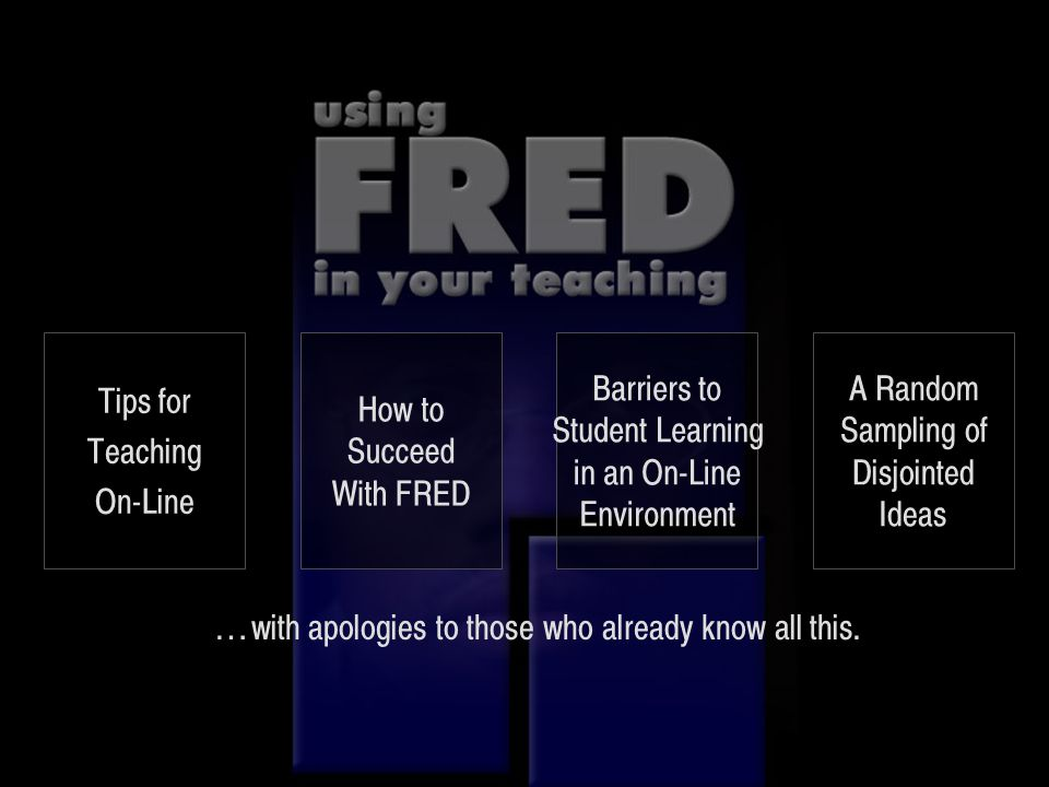 … with apologies to those who already know all this. Tips for Teaching On-Line How to Succeed With FRED Barriers to Student Learning in an On-Line Env