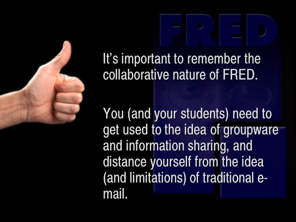 Its important to remember the collaborative nature of FRED. You (and your students) need to get used to the idea of groupware and information sharing,