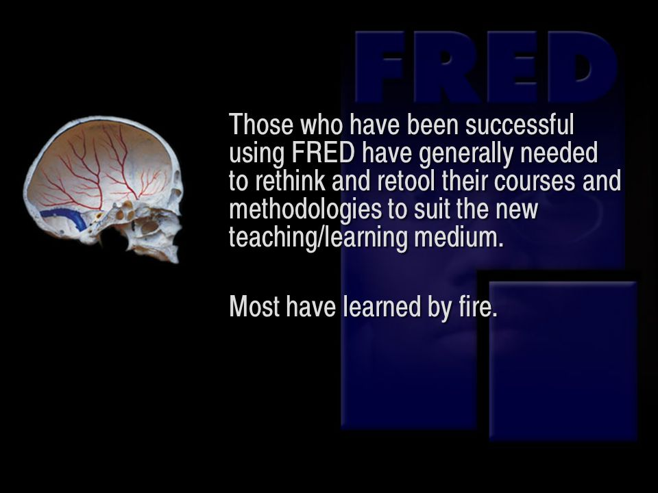 Those who have been successful using FRED have generally needed to rethink and retool their courses and methodologies to suit the new teaching/learnin