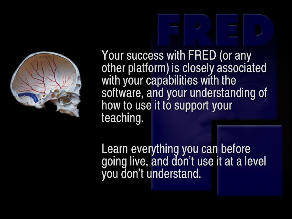 Your success with FRED (or any other platform) is closely associated with your capabilities with the software, and your understanding of how to use it to support your teaching.