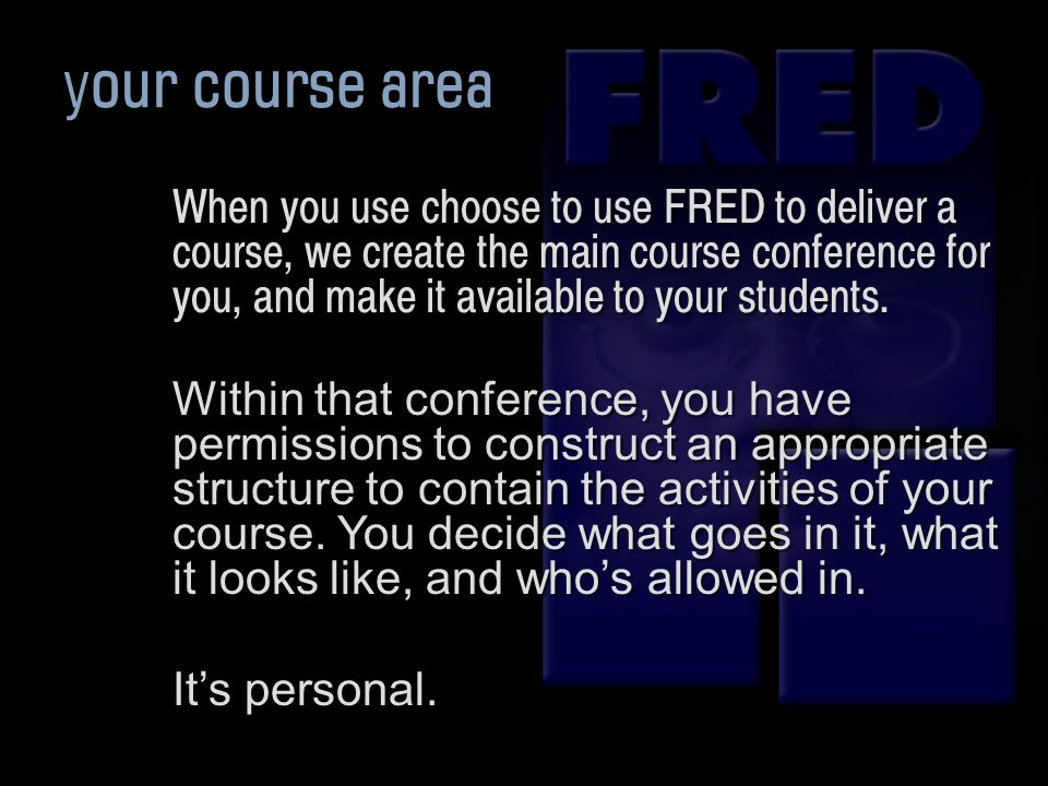 your course area When you use choose to use FRED to deliver a course, we create the main course conference for you, and make it available to your students.