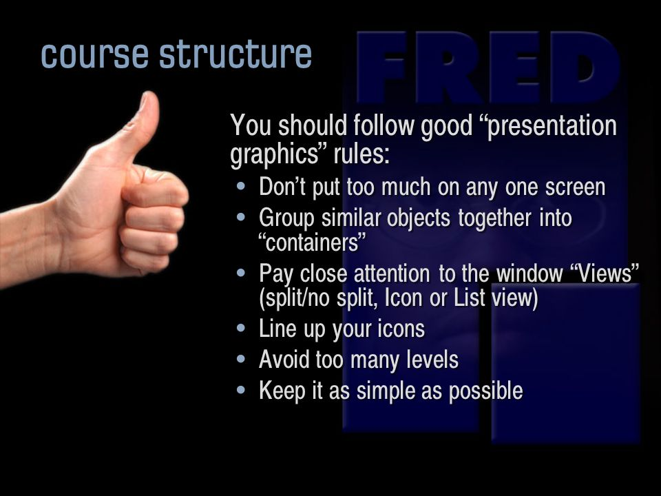 You should follow good presentation graphics rules: Dont put too much on any one screen Group similar objects together into containers Pay close attention to the window Views (split/no split, Icon or List view) Line up your icons Avoid too many levels Keep it as simple as possible You should follow good presentation graphics rules: Dont put too much on any one screen Group similar objects together into containers Pay close attention to the window Views (split/no split, Icon or List view) Line up your icons Avoid too many levels Keep it as simple as possible course structure