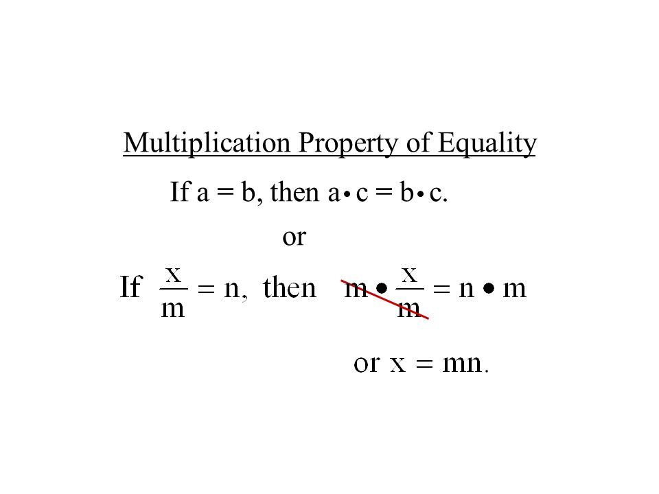 Multiplication Property of Equality If a = b, then a c = b c. or