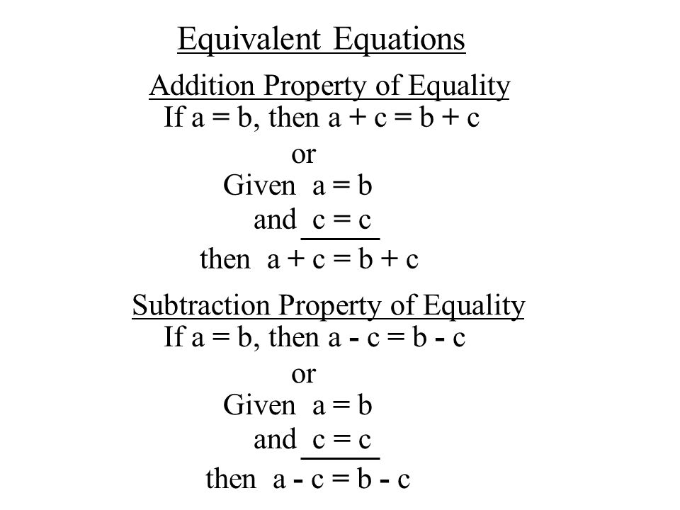 Addition Property of Equality If a = b,then a + c = b + c or Given a = b and c = c then a + c = b + c Subtraction Property of Equality If a = b,then a - c = b - c or Given a = b and c = c then a - c = b - c Equivalent Equations