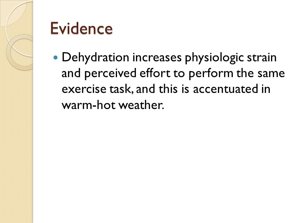 Evidence Dehydration increases physiologic strain and perceived effort to perform the same exercise task, and this is accentuated in warm-hot weather.