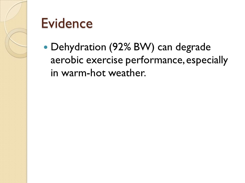 Evidence Dehydration (92% BW) can degrade aerobic exercise performance, especially in warm-hot weather.