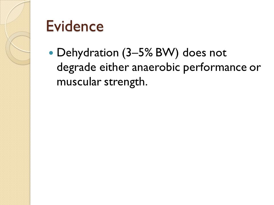 Evidence Dehydration (3–5% BW) does not degrade either anaerobic performance or muscular strength.