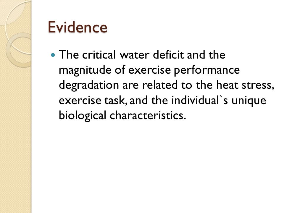 Evidence The critical water deficit and the magnitude of exercise performance degradation are related to the heat stress, exercise task, and the individual`s unique biological characteristics.