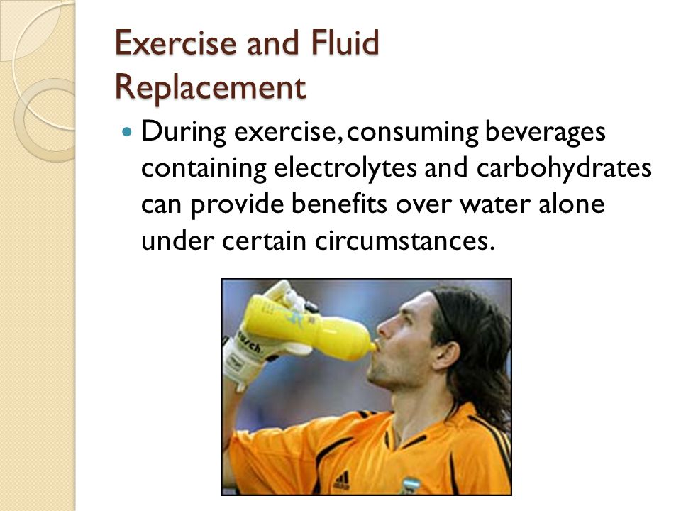 Exercise and Fluid Replacement During exercise, consuming beverages containing electrolytes and carbohydrates can provide benefits over water alone under certain circumstances.