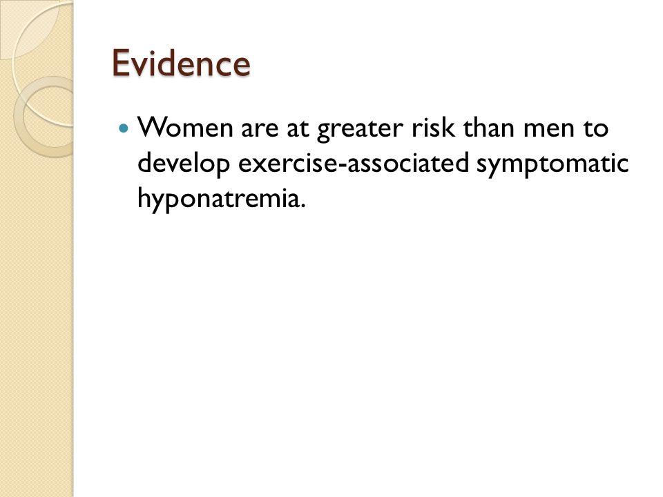 Evidence Women are at greater risk than men to develop exercise-associated symptomatic hyponatremia.